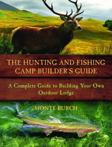 The Hunting and Fishing Camp Builder's Guide: A Complete Guide to Building...