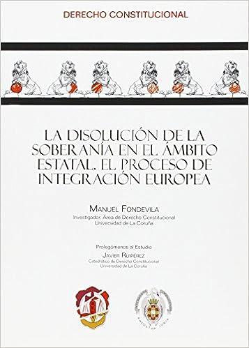 La disolución de la soberanía en el ámbito estatal: El proceso de integración europea Derecho constitucional: Amazon.es: Manuel Fondevila Marón, ...