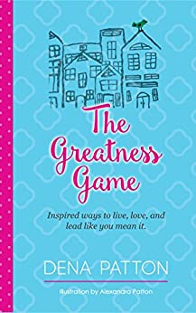 The Greatness Game: Inspired ways to live, love, and lead like you mean it. by [Patton, Dena]