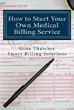 How to Start Your Own Medical Billing Service, Gina Thatcher, 1484928180