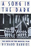 A Song in the Dark : The Birth of the Musical Film, Barrios, Richard, 0195088107