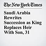 Saudi Arabia Rewrites Succession as King Replaces Heir With Son, 31 | Ben Hubbard