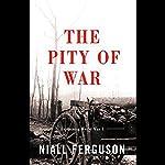 The Pity of War: Explaining World War One | Niall Ferguson