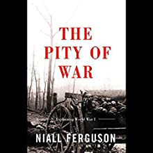 The Pity of War: Explaining World War One Audiobook by Niall Ferguson Narrated by Graeme Malcolm