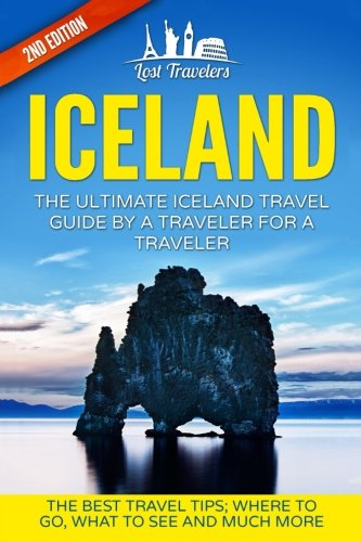 Iceland: The Ultimate Iceland Travel Guide By A Traveler For A Traveler: The Best Travel Tips; Where To Go, What To See And Much More (Lost Travelers, ... Iceland Guide Book, Best of ICELAND Travel)