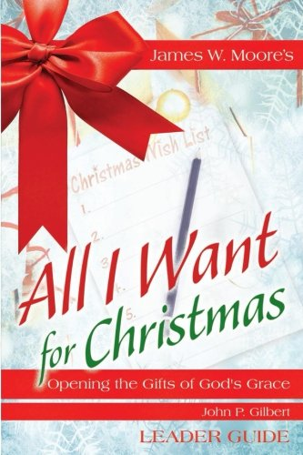 All I Want For Christmas Leader Guide: Opening the Gifts of God's Grace [James W. Moore - John  P. Gilbert] (Tapa Blanda)