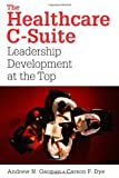 The Healthcare C-Suite : Leadership Development at the Top, Garman, Andrew N. and Dye, Carson F., 1567933130