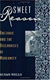 Sweet Reason : Rhetoric and the Discourses of Modernity, Wells, Susan, 0226893375