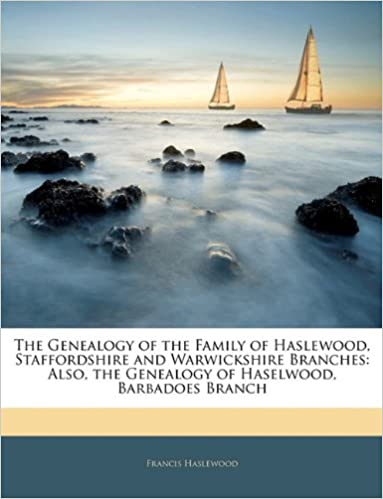 Read online The Genealogy of the Family of Haslewood, Staffordshire and Warwickshire Branches: Also, the Genealogy of Haselwood, Barbadoes Branch PDF, azw (Kindle)
