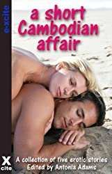 A Short Cambodian Affair - - an Xcite collection of erotic short stories