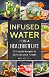 Infused Water For A Healthier Life: 25 Simple Recipes to Enhance Your Health