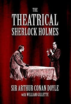 The Theatrical Sherlock Holmes by [Doyle, Arthur Conan, Gillette, William]