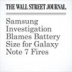 Samsung Investigation Blames Battery Size for Galaxy Note 7 Fires | Timothy W. Martin,John D. McKinnon