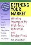Defining Your Market : Winning Strategies for High-Tech, Industrial and Service Firms, Weinstein, Art, 0789002515