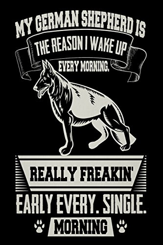 My German Shepherd Is the Reason I Wake Up Every Morning Really Freakin' Early Every. Single. Morning: Funny German Shepherd Owners Gift Notebook