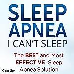 Sleep Apnea: I Can't Sleep: The Best and Most Effective Sleep Apnea Solution | Sam Siv
