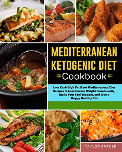 Mediterranean Ketogenic Diet Cookbook: Low Carb High Fat Keto Mediterranean Diet Recipes to Lose Excess Weight Permanently, Make Your Feel Younger, and Live a Happy Healthy Life by Taylor Parker