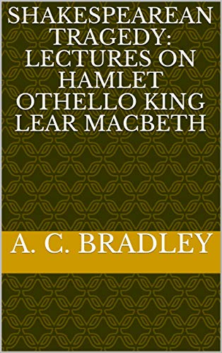 Shakespearean Tragedy: Lectures on Hamlet Othello King Lear Macbeth