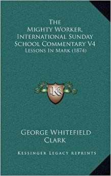 The Mighty Worker, International Sunday School Commentary V4: Lessons in Mark (1874)