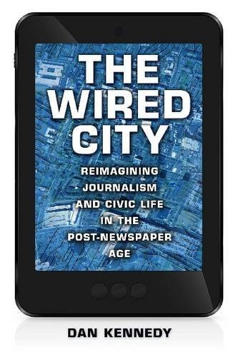 The Wired City: Reimagining Journalism and Civic Life in the Post-Newspaper Age