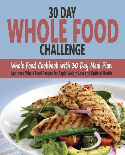 Read Online 30 Day Whole Food Challenge: Whole Food Cookbook with 30 Day Meal Plan; Approved Whole Food Recipes for Rapid Weight Loss and Optimal Health ebook