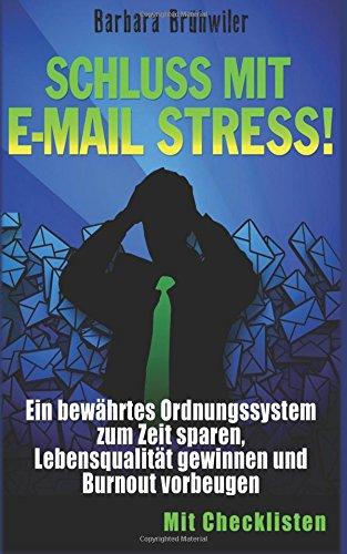 Schluss mit E-Mail Stress!: Ein bewährtes Ordnungssystem zum Zeit sparen,  Lebensqualität gewinnen und Burnout vorbeugen