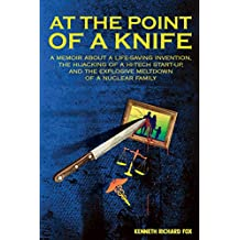 At the Point of a Knife: A memoir about a life-saving invention, the hijacking of a hi-tech start- up, and the explosive meltdown of a nuclear family