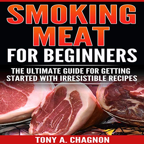 Smoking Meat for Beginners: The Ultimate Guide for Getting Started with Irresistible Recipes by Tony A. Chagnon
