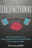 Gedächtnistraining: Das Fitnessstudio für ein Erfolgs-Gedächtnis mit meisterhaftem Erinnerungsvermögen
