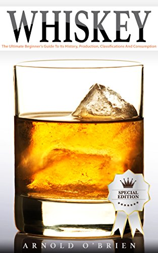 WHISKEY: The Ultimate Beginner's Guide To Its History, Production, Classifications And Consumption (Plus 10+ Cocktail Recipes!) (Mixology and Bartending Enthusiasts Book 2) by Arnold O'Brien