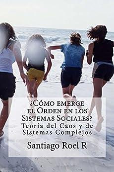 ¿Cómo emerge el Orden en los Sistemas Sociales?: Teoría del Caos y de Sistemas Complejos de [R, Santiago Roel]