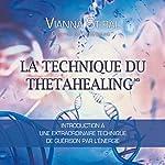 La technique du Thetahealing: Introduction à une extraordinaire technique de guérison par l'énergie | Vianna Stibal