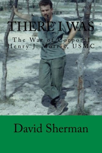 There I Was: The War of Corporal Henry J. Morris, USMC