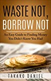 Waste Not, Borrow Not: An Easy Guide to Finding Money You Didn't Know You Had