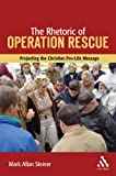 The Rhetoric of Operation Rescue : Projecting the Christian Pro-Life Message, Steiner, Mark Allan, 0567025721