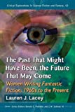 img - for The Past That Might Have Been, the Future That May Come: Women Writing Fantastic Fiction, 1960s to the Present (Critical Explorations in Science Fiction and Fantasy) book / textbook / text book