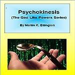 Psychokinesis: The God Like Powers Series | Martin Ettington