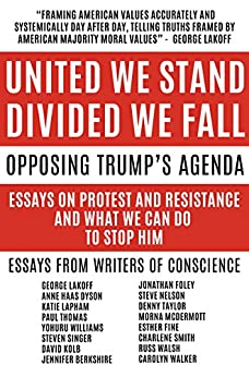 United We Stand Divided We Fall: Opposing Trump's Agenda: Essays On Protest And Resistance And What We Can Do To Stop Him