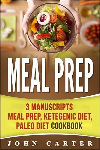 Meal Prep: 3 Manuscripts - Meal Prep, Ketogenic Diet, Paleo Diet Cookbook (Low Carb, Keto)