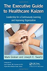 The Executive Guide to Healthcare Kaizen: Leadership for a Continuously Learning and Improving Organization
