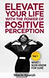 Elevate Your Life with the Power of Positive Perception: What I Now Know For Sure (The Elevation series Book 1)