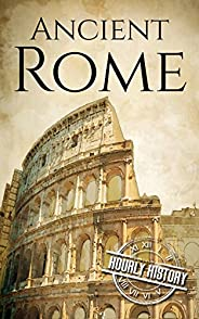 Ancient Rome: A History From Beginning to End (Ancient Civilizations)