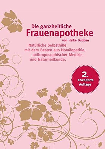 Die ganzheitliche Frauenapotheke (2. erweiterte Auflage): Natürliche Selbsthilfe mit dem Besten aus Homöopathie, anthroposophischer Medizin und Naturheilkunde