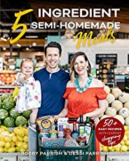 5 Ingredient Semi-Homemade Meals: 50 Easy & Tasty Recipes Using the Best Ingredients from the Grocery Stor