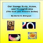 Our Energy Body, Auras, and Thoughtforms: The God Like Powers Series | Martin K. Ettington