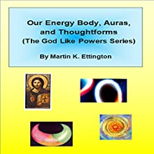 Our Energy Body, Auras, and Thoughtforms: The God Like Powers Series Audiobook by Martin K. Ettington Narrated by Martin . Ettington