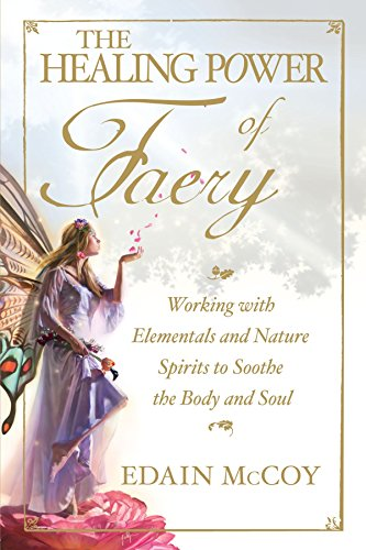 The Healing Power of Faery: Working with Elementals and Nature Spirits to Soothe the Body and Soul (Soul The Soothe)