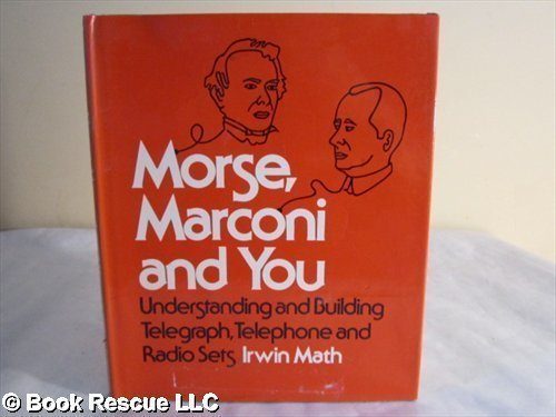 Morse, Marconi, and You : Understanding and Building Telegraph, Telephone and Radio Sets