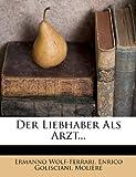 Der Liebhaber Als Arzt..., Ermanno Wolf-Ferrari and Enrico Golisciani, 1274464706
