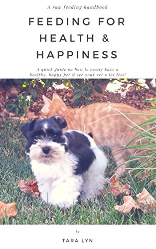 Feeding For Health & Happiness: A quick guide on how to easily have a healthy, happy pet & see your vet a lot less!